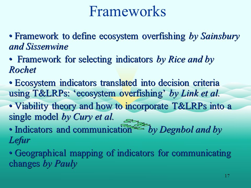 17 Frameworks Framework to define ecosystem overfishing by Sainsbury and Sissenwine Framework for selecting indicators by Rice and by Rochet Ecosystem indicators translated into decision criteria using T&LRPs: ecosystem overfishing by Link et al.