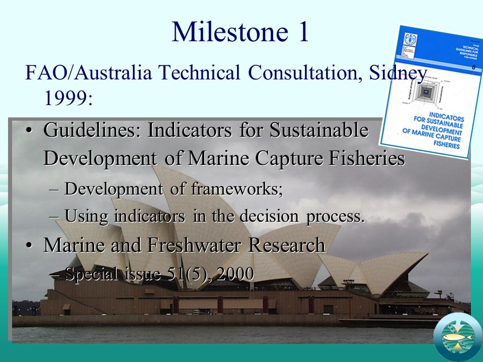 3 Milestone 1 FAO/Australia Technical Consultation, Sidney 1999: Guidelines: Indicators for Sustainable Development of Marine Capture Fisheries –Development of frameworks; –Using indicators in the decision process.