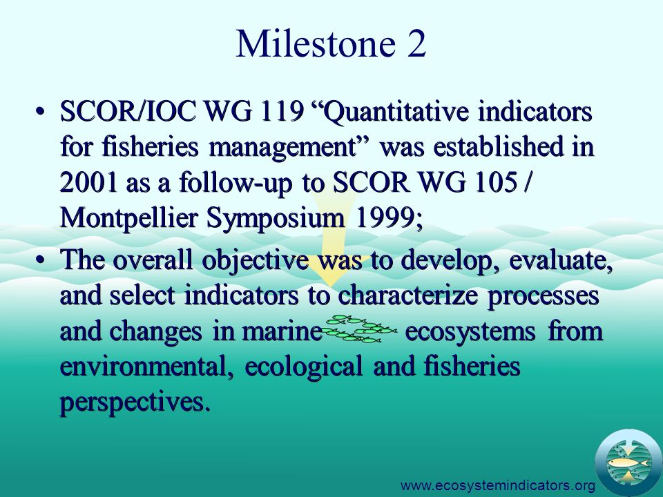 4 Milestone 2 SCOR/IOC WG 119 Quantitative indicators for fisheries management was established in 2001 as a follow-up to SCOR WG 105 / Montpellier Symposium 1999; The overall objective was to develop, evaluate, and select indicators to characterize processes and changes in marine ecosystems from environmental, ecological and fisheries perspectives.