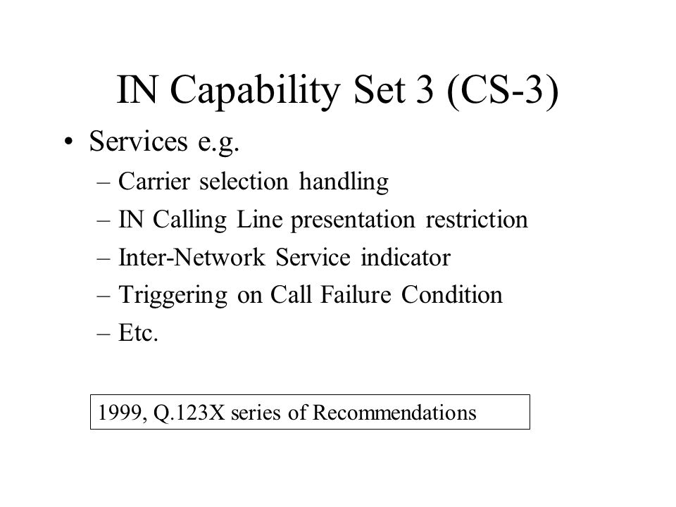 IN Capability Set 3 (CS-3) Services e.g. –Carrier selection handling –IN Calling Line presentation restriction –Inter-Network Service indicator –Trigg
