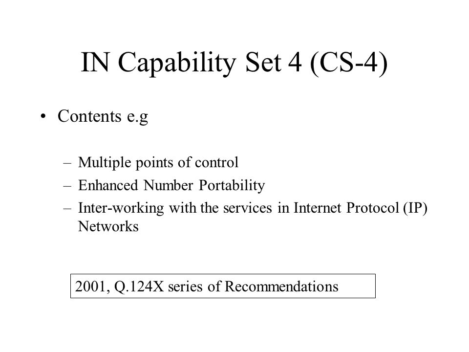 Contents e.g –Multiple points of control –Enhanced Number Portability –Inter-working with the services in Internet Protocol (IP) Networks IN Capabilit
