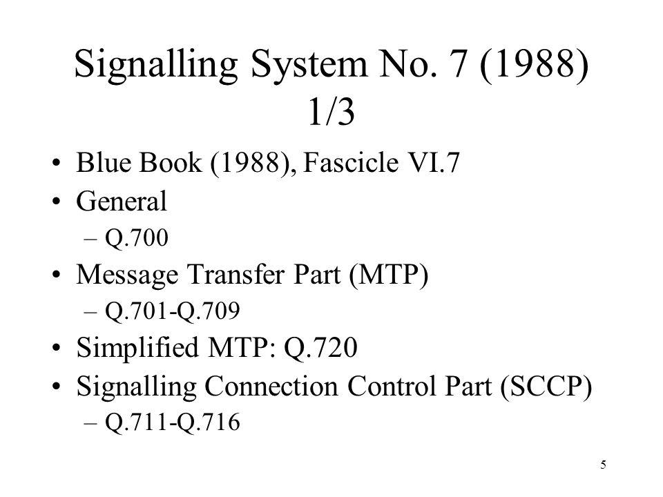 5 Signalling System No. 7 (1988) 1/3 Blue Book (1988), Fascicle VI.7 General –Q.700 Message Transfer Part (MTP) –Q.701-Q.709 Simplified MTP: Q.720 Sig