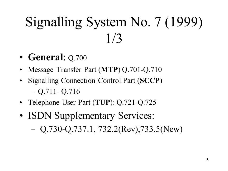 8 Signalling System No. 7 (1999) 1/3 General: Q.700 Message Transfer Part (MTP) Q.701-Q.710 Signalling Connection Control Part (SCCP) –Q.711- Q.716 Te