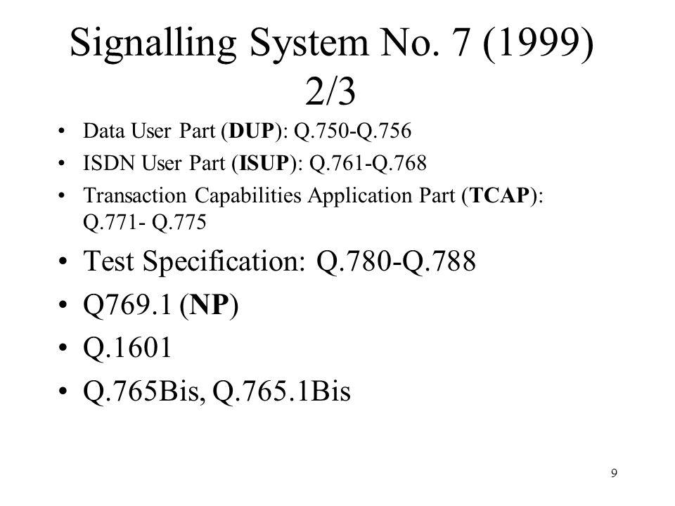 9 Signalling System No. 7 (1999) 2/3 Data User Part (DUP): Q.750-Q.756 ISDN User Part (ISUP): Q.761-Q.768 Transaction Capabilities Application Part (T