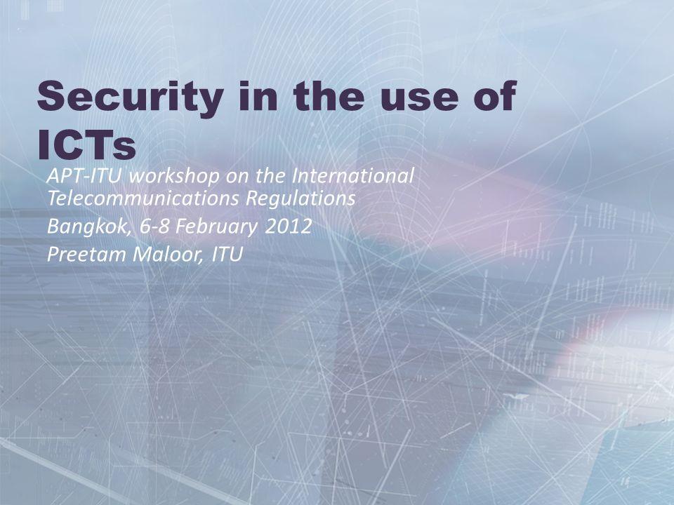 Security in the use of ICTs APT-ITU workshop on the International Telecommunications Regulations Bangkok, 6-8 February 2012 Preetam Maloor, ITU