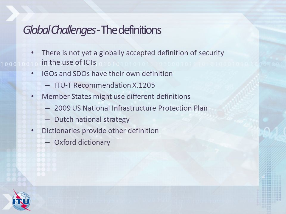 There is not yet a globally accepted definition of security in the use of ICTs IGOs and SDOs have their own definition – ITU-T Recommendation X.1205 Member States might use different definitions – 2009 US National Infrastructure Protection Plan – Dutch national strategy Dictionaries provide other definition – Oxford dictionary Global Challenges - The definitions