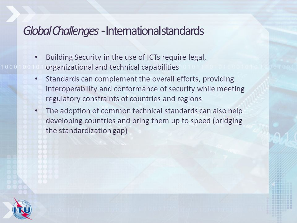 Building Security in the use of ICTs require legal, organizational and technical capabilities Standards can complement the overall efforts, providing interoperability and conformance of security while meeting regulatory constraints of countries and regions The adoption of common technical standards can also help developing countries and bring them up to speed (bridging the standardization gap) Global Challenges - International standards