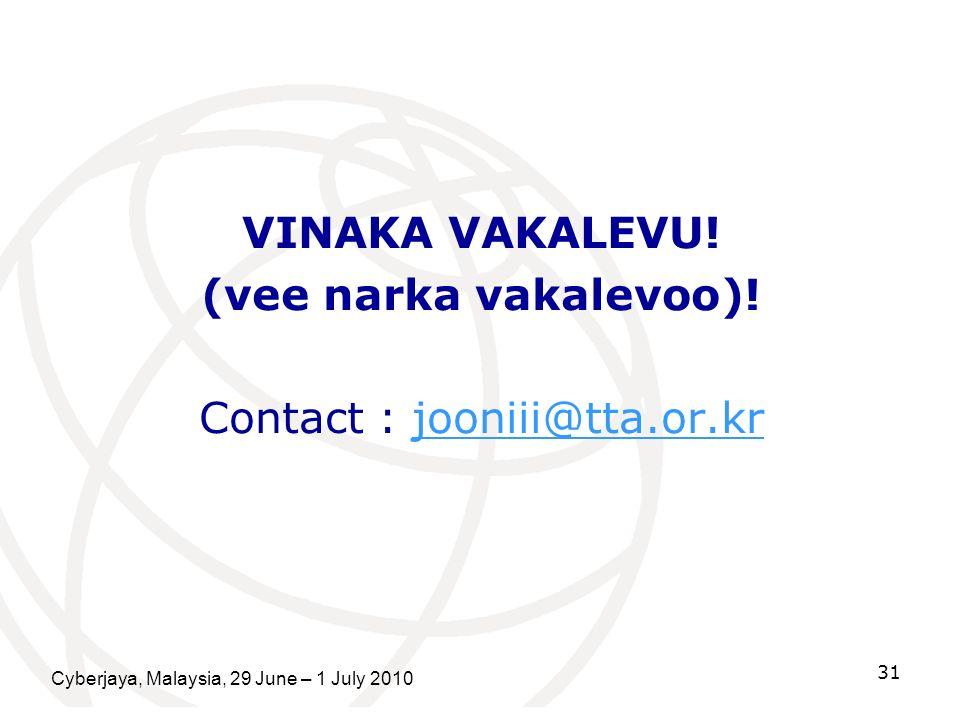 VINAKA VAKALEVU! (vee narka vakalevoo)! Contact : jooniii@tta.or.krjooniii@tta.or.kr Cyberjaya, Malaysia, 29 June – 1 July 2010 31