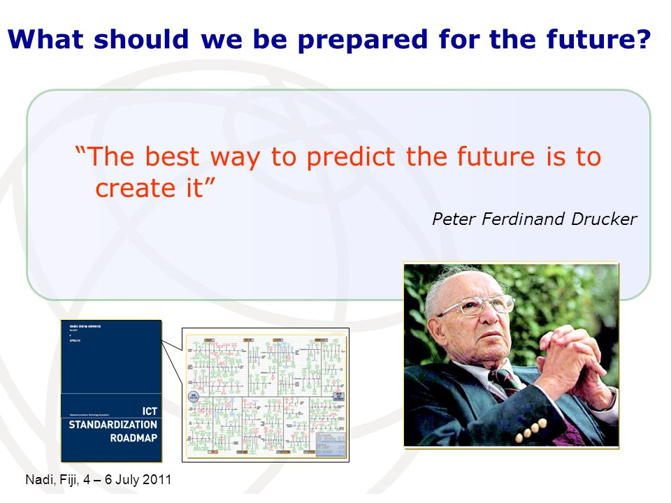 The best way to predict the future is to create it Peter Ferdinand Drucker What should we be prepared for the future? Nadi, Fiji, 4 – 6 July 2011