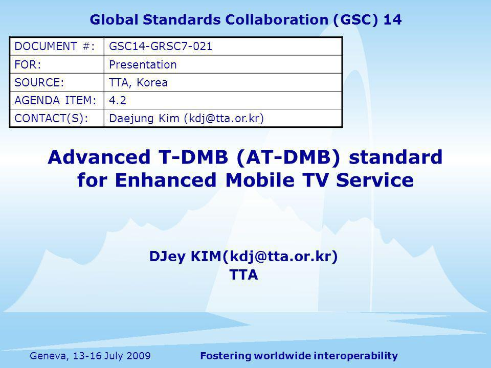 Fostering worldwide interoperabilityGeneva, 13-16 July 2009 Advanced T-DMB (AT-DMB) standard for Enhanced Mobile TV Service DJey KIM(kdj@tta.or.kr) TTA Global Standards Collaboration (GSC) 14 DOCUMENT #:GSC14-GRSC7-021 FOR:Presentation SOURCE:TTA, Korea AGENDA ITEM:4.2 CONTACT(S):Daejung Kim (kdj@tta.or.kr)