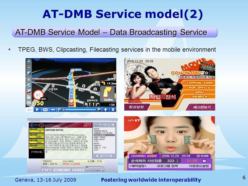 Fostering worldwide interoperability 6 Geneva, July 2009 AT-DMB Service model(2) AT-DMB Service Model – Data Broadcasting Service TPEG, BWS, Clipcasting, Filecasting services in the mobile environment