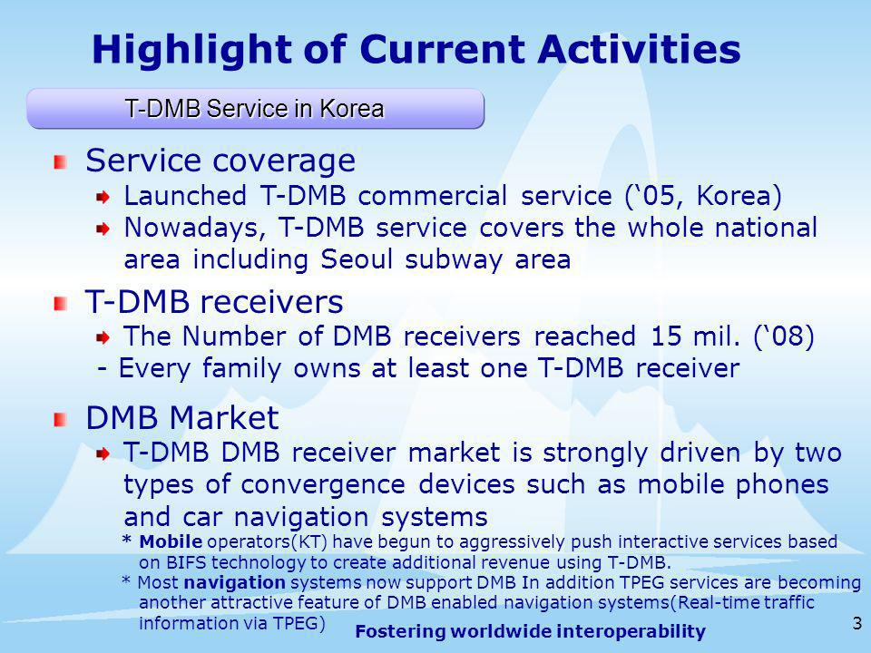 Fostering worldwide interoperability 3 Highlight of Current Activities Service coverage Launched T-DMB commercial service (05, Korea) Nowadays, T-DMB service covers the whole national area including Seoul subway area T-DMB receivers The Number of DMB receivers reached 15 mil.