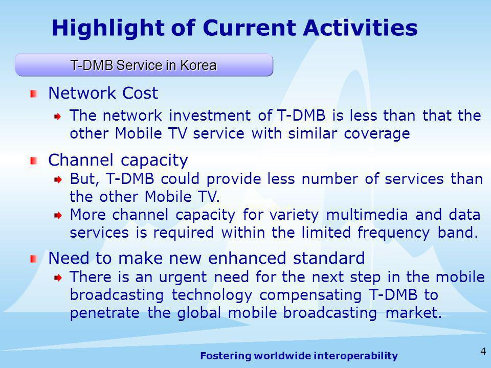Fostering worldwide interoperability 4 Highlight of Current Activities T-DMB Service in Korea Network Cost The network investment of T-DMB is less than that the other Mobile TV service with similar coverage Channel capacity But, T-DMB could provide less number of services than the other Mobile TV.