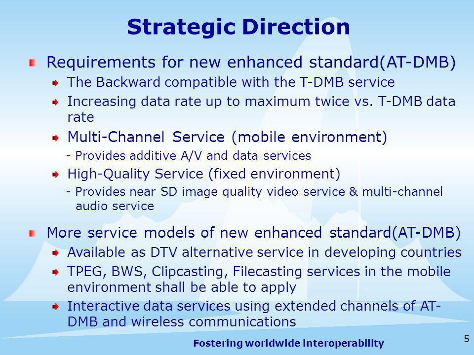 Fostering worldwide interoperability 5 Strategic Direction Requirements for new enhanced standard(AT-DMB) The Backward compatible with the T-DMB service Increasing data rate up to maximum twice vs.