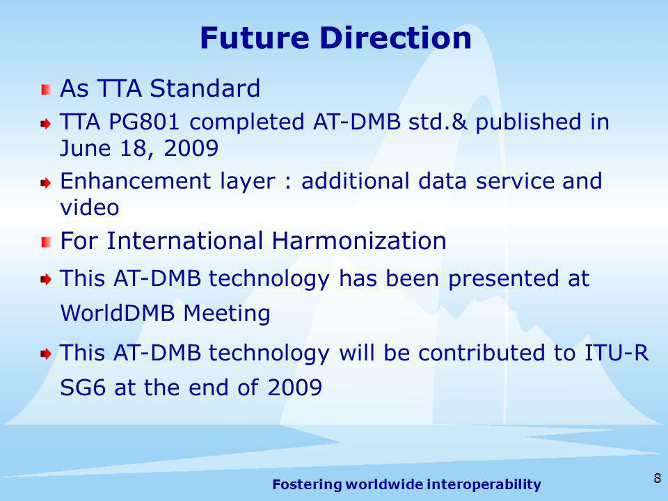 Fostering worldwide interoperability 8 Future Direction As TTA Standard TTA PG801 completed AT-DMB std.& published in June 18, 2009 Enhancement layer