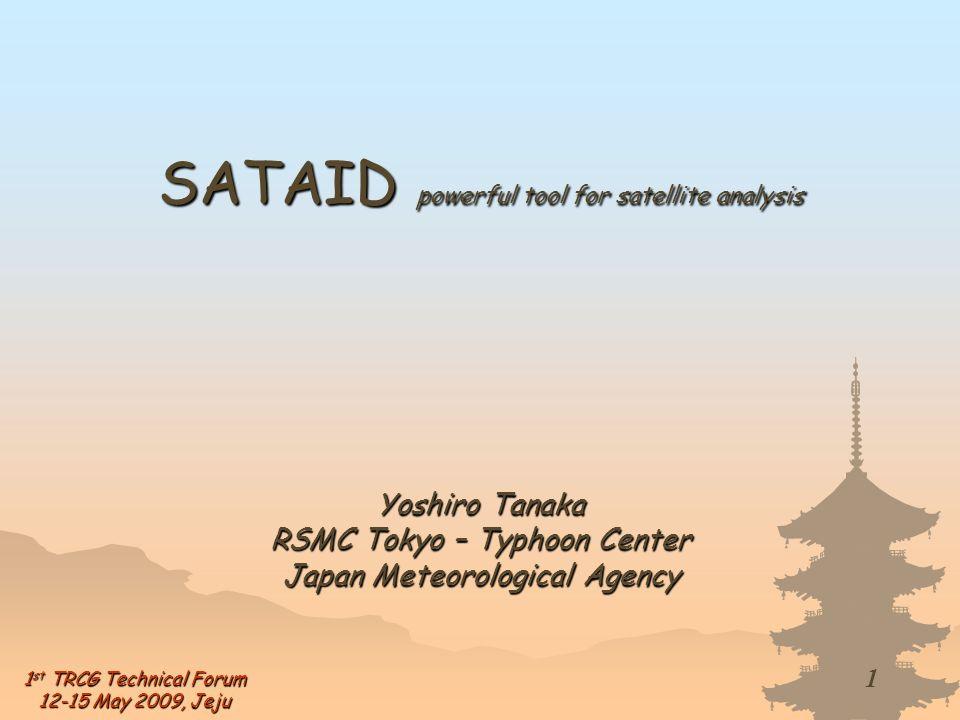 1 1 st TRCG Technical Forum 12-15 May 2009, Jeju SATAID powerful tool for satellite analysis Yoshiro Tanaka RSMC Tokyo – Typhoon Center Japan Meteorol
