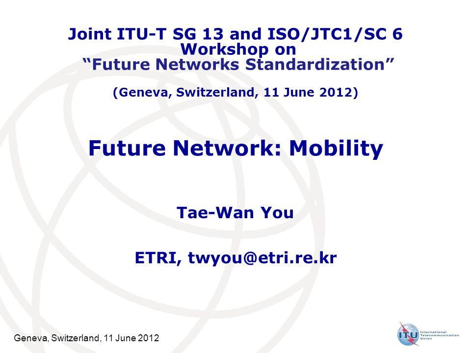 Geneva, Switzerland, 11 June 2012 Future Network: Mobility Tae-Wan You ETRI, twyou@etri.re.kr Joint ITU-T SG 13 and ISO/JTC1/SC 6 Workshop on Future Networks Standardization (Geneva, Switzerland, 11 June 2012)