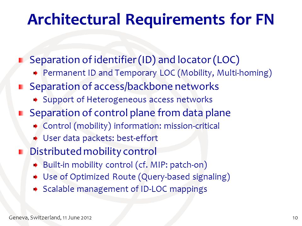 Architectural Requirements for FN Separation of identifier (ID) and locator (LOC) Permanent ID and Temporary LOC (Mobility, Multi-homing) Separation of access/backbone networks Support of Heterogeneous access networks Separation of control plane from data plane Control (mobility) information: mission-critical User data packets: best-effort Distributed mobility control Built-in mobility control (cf.