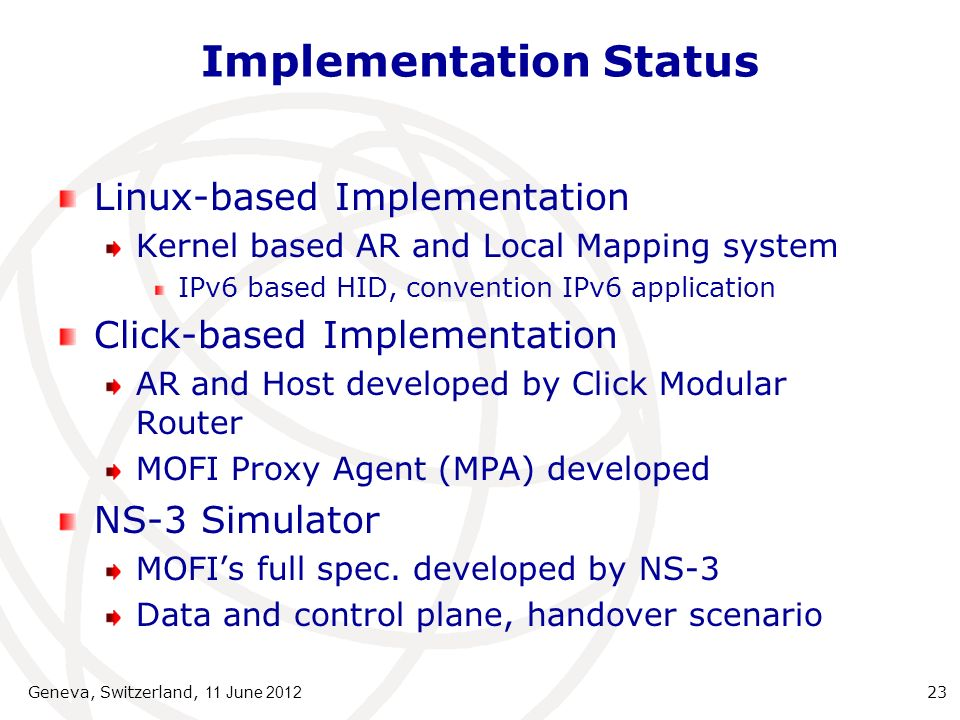 Implementation Status Linux-based Implementation Kernel based AR and Local Mapping system IPv6 based HID, convention IPv6 application Click-based Implementation AR and Host developed by Click Modular Router MOFI Proxy Agent (MPA) developed NS-3 Simulator MOFIs full spec.