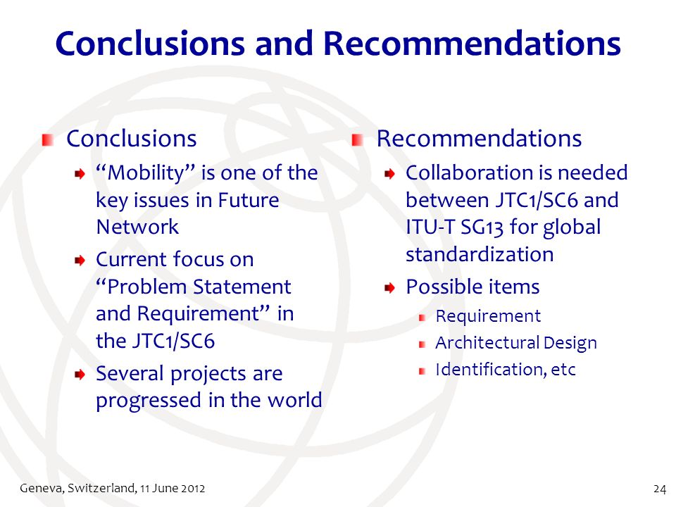Conclusions and Recommendations Conclusions Mobility is one of the key issues in Future Network Current focus on Problem Statement and Requirement in the JTC1/SC6 Several projects are progressed in the world Recommendations Collaboration is needed between JTC1/SC6 and ITU-T SG13 for global standardization Possible items Requirement Architectural Design Identification, etc Geneva, Switzerland, 11 June 201224