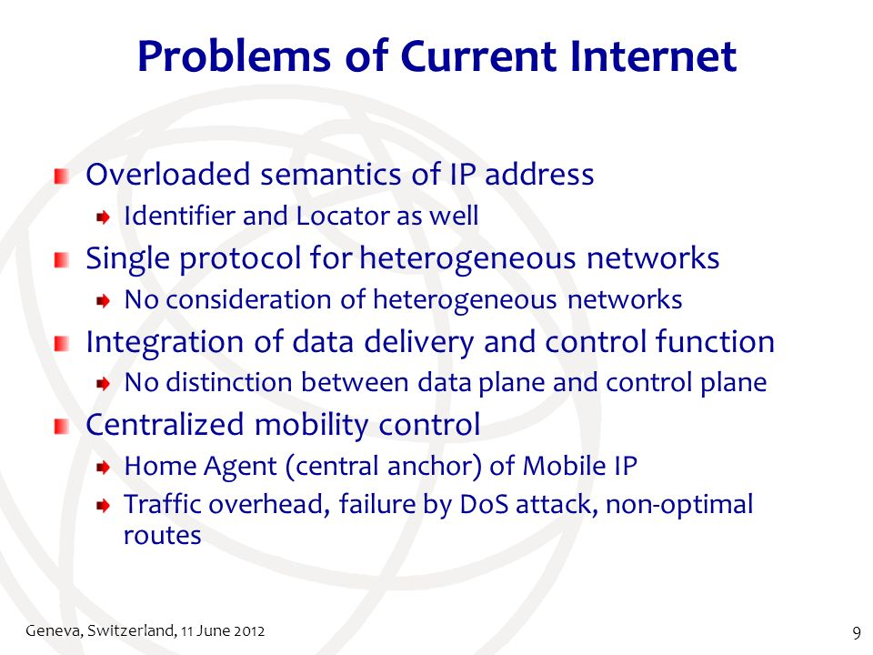 Problems of Current Internet Overloaded semantics of IP address Identifier and Locator as well Single protocol for heterogeneous networks No consideration of heterogeneous networks Integration of data delivery and control function No distinction between data plane and control plane Centralized mobility control Home Agent (central anchor) of Mobile IP Traffic overhead, failure by DoS attack, non-optimal routes Geneva, Switzerland, 11 June 20129