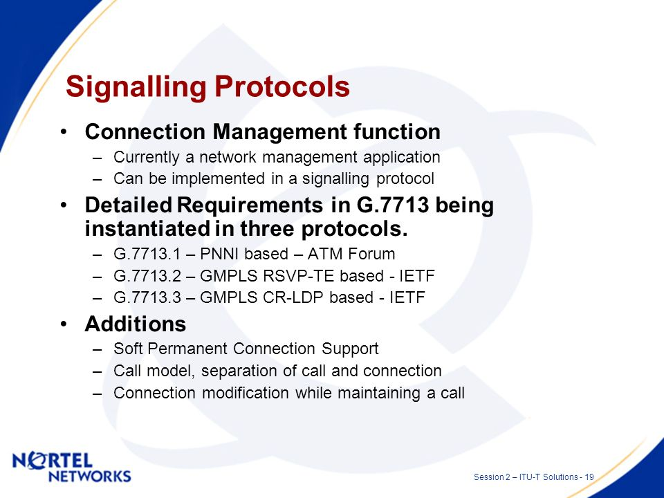 Session 2 – ITU-T Solutions - 18 Protocols Protocols are specific mechanisms that can be implemented to perform a function between two or more entitie