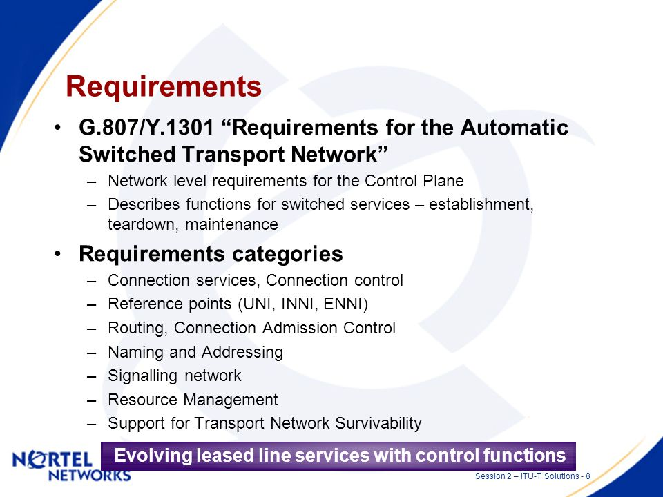 Session 2 – ITU-T Solutions - 7 Why not just re-use PSTN, ATM, or GMPLS? Valuable precedents but … Transport is different in many ways including: –Res