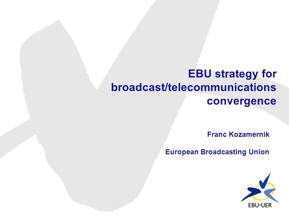 EBU strategy for broadcast/telecommunications convergence Franc Kozamernik European Broadcasting Union