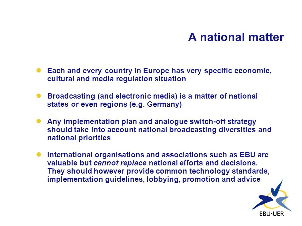 A national matter Each and every country in Europe has very specific economic, cultural and media regulation situation Broadcasting (and electronic me