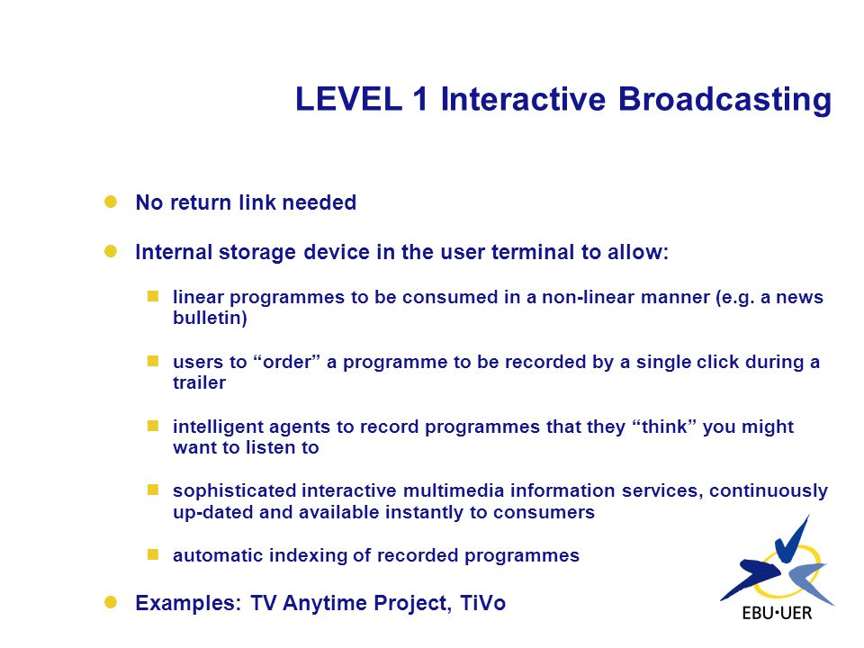 LEVEL 1 Interactive Broadcasting No return link needed Internal storage device in the user terminal to allow: linear programmes to be consumed in a no