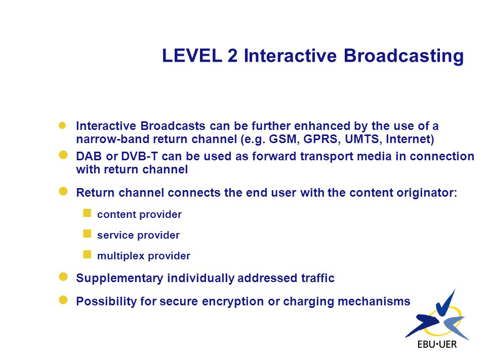 LEVEL 2 Interactive Broadcasting Interactive Broadcasts can be further enhanced by the use of a narrow-band return channel (e.g. GSM, GPRS, UMTS, Inte