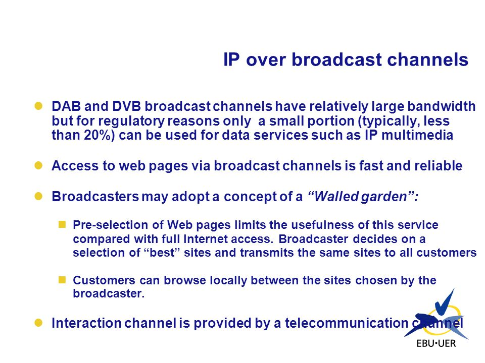 IP over broadcast channels DAB and DVB broadcast channels have relatively large bandwidth but for regulatory reasons only a small portion (typically,