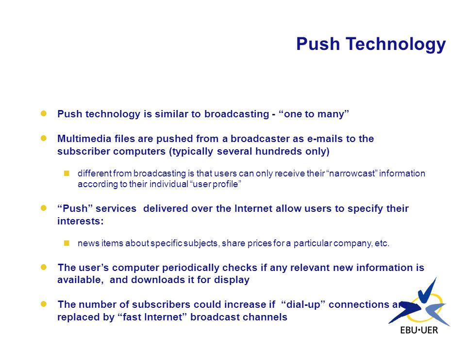 Push Technology Push technology is similar to broadcasting - one to many Multimedia files are pushed from a broadcaster as e-mails to the subscriber c