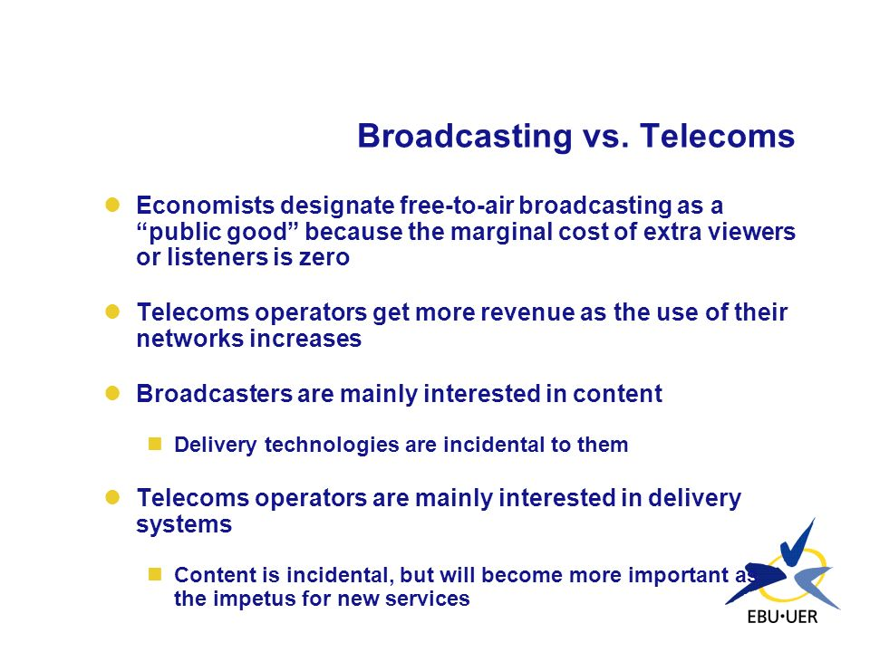 Broadcasting vs. Telecoms Economists designate free-to-air broadcasting as a public good because the marginal cost of extra viewers or listeners is ze