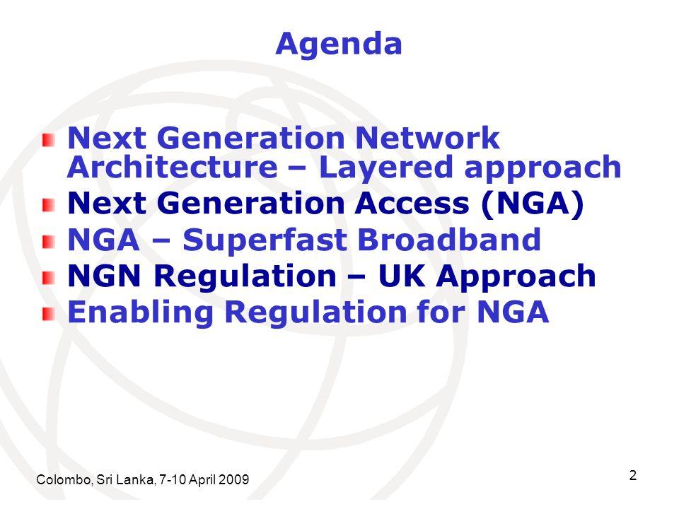 Colombo, Sri Lanka, 7-10 April 2009 2 Agenda Next Generation Network Architecture – Layered approach Next Generation Access (NGA) NGA – Superfast Broadband NGN Regulation – UK Approach Enabling Regulation for NGA