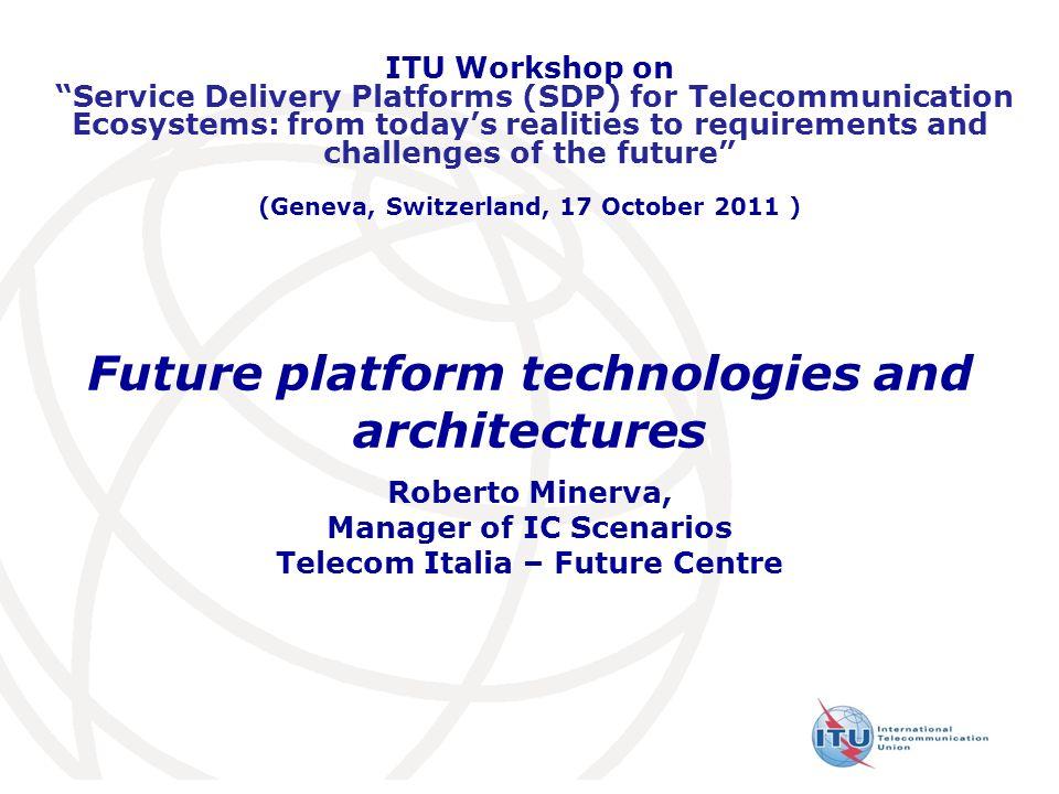 Future platform technologies and architectures Roberto Minerva, Manager of IC Scenarios Telecom Italia – Future Centre ITU Workshop on Service Deliver
