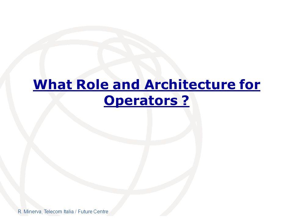 What Role and Architecture for Operators ? R. Minerva, Telecom Italia / Future Centre