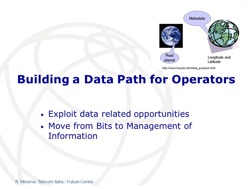Building a Data Path for Operators Exploit data related opportunities Move from Bits to Management of Information R. Minerva, Telecom Italia / Future