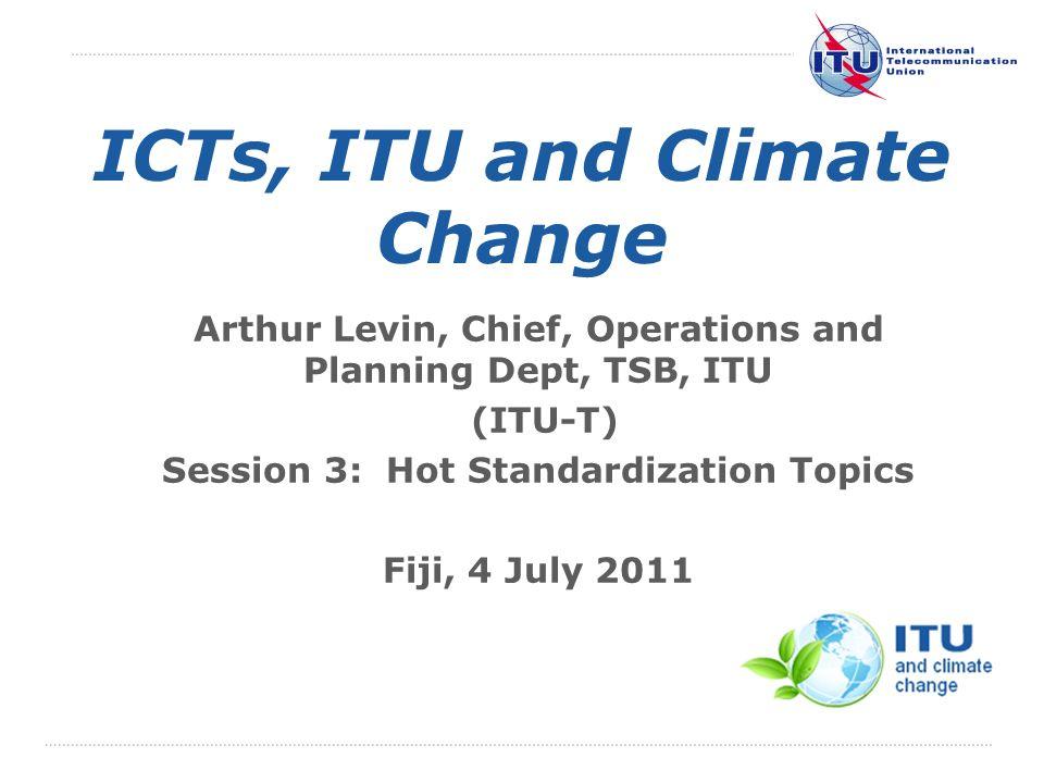 International Telecommunication Union ICTs, ITU and Climate Change Arthur Levin, Chief, Operations and Planning Dept, TSB, ITU (ITU-T) Session 3: Hot