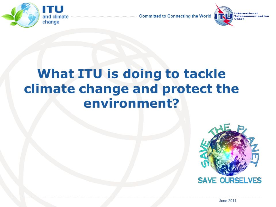 June 2011 Committed to Connecting the World What ITU is doing to tackle climate change and protect the environment?