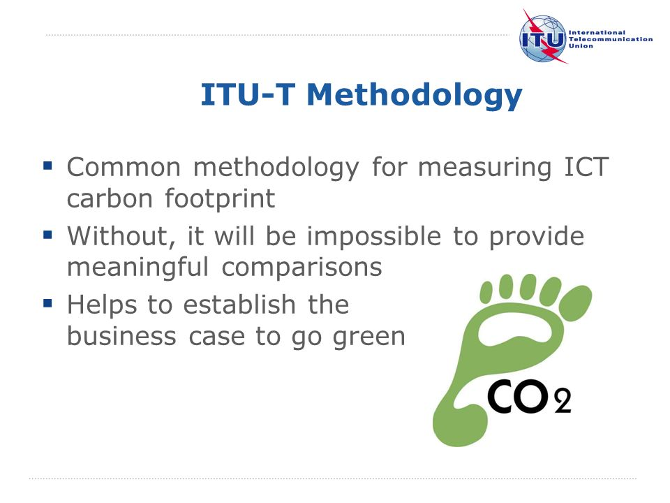 International Telecommunication Union ITU-T Methodology Common methodology for measuring ICT carbon footprint Without, it will be impossible to provid