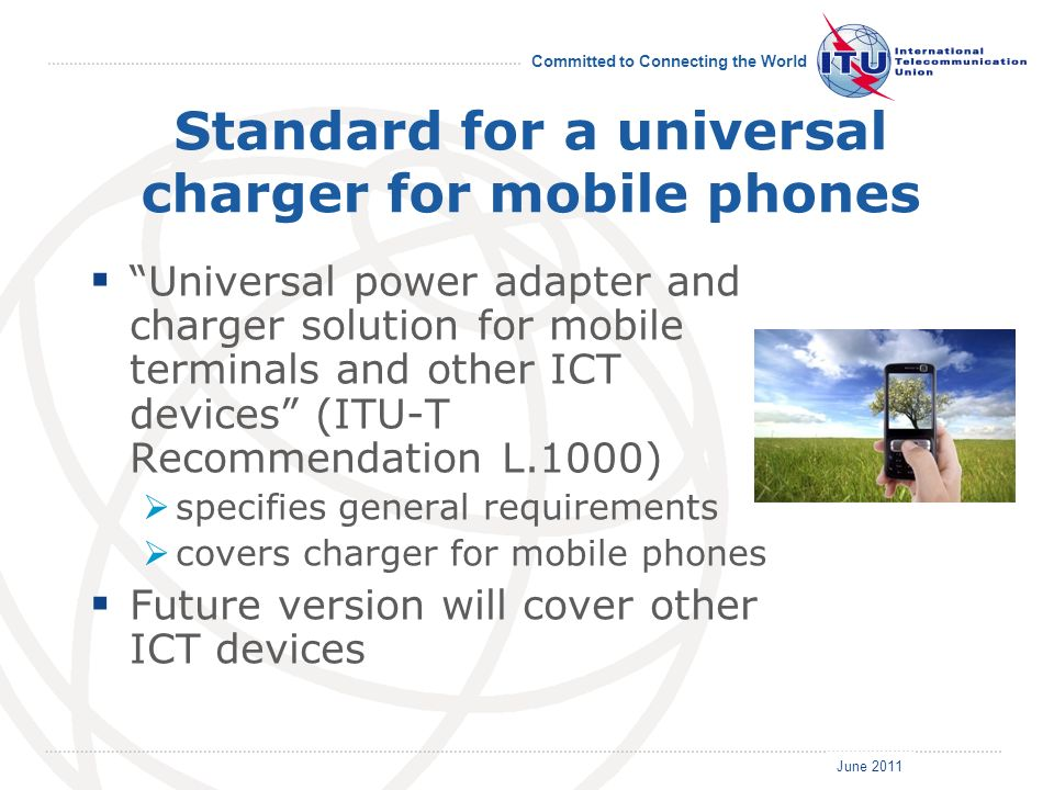 June 2011 Committed to Connecting the World Standard for a universal charger for mobile phones Universal power adapter and charger solution for mobile