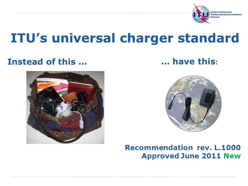 International Telecommunication Union ITUs universal charger standard … have this : Instead of this … Recommendation rev. L.1000 Approved June 2011 Ne
