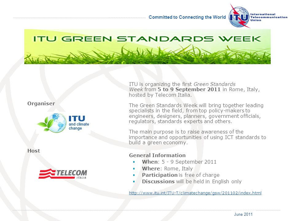 June 2011 Committed to Connecting the World ITU is organizing the first Green Standards Week from 5 to 9 September 2011 in Rome, Italy, hosted by Tele