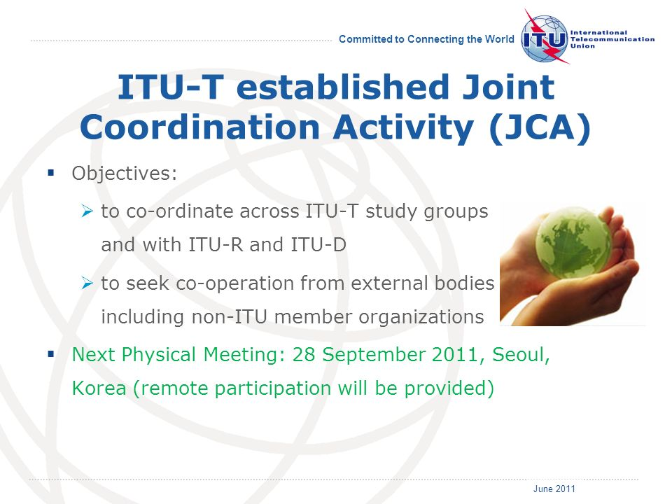 June 2011 Committed to Connecting the World ITU-T established Joint Coordination Activity (JCA) Objectives: to co-ordinate across ITU-T study groups a