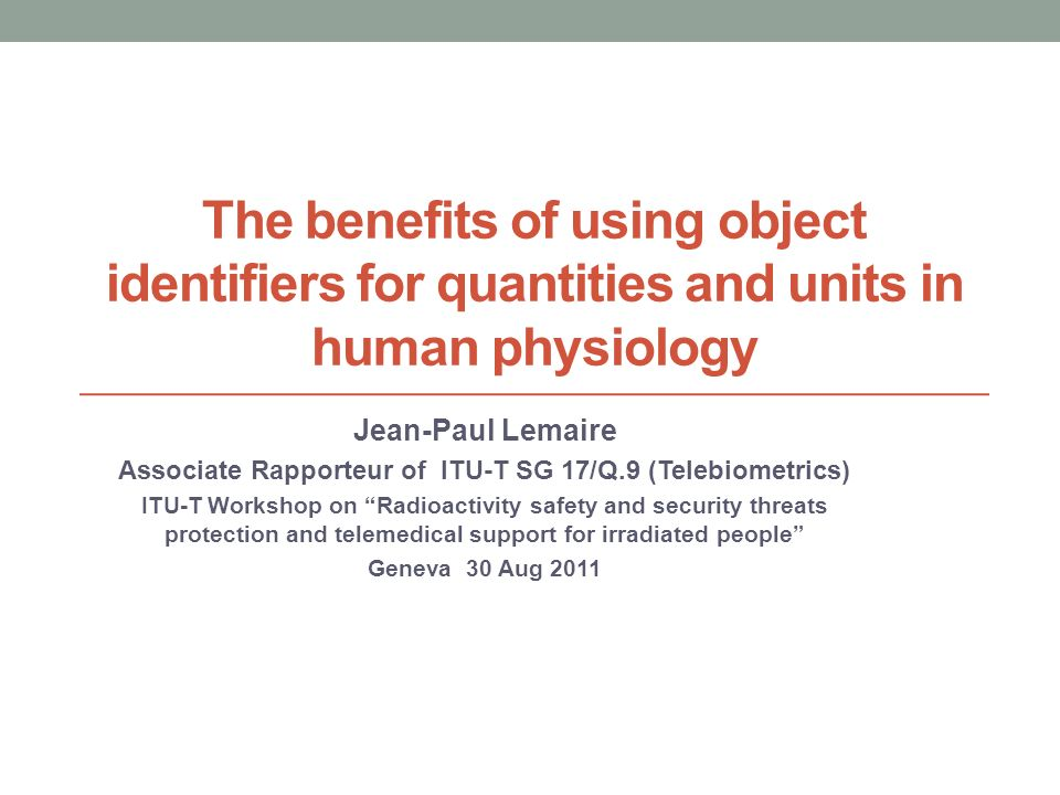 The benefits of using object identifiers for quantities and units in human physiology Jean-Paul Lemaire Associate Rapporteur of ITU-T SG 17/Q.9 (Teleb