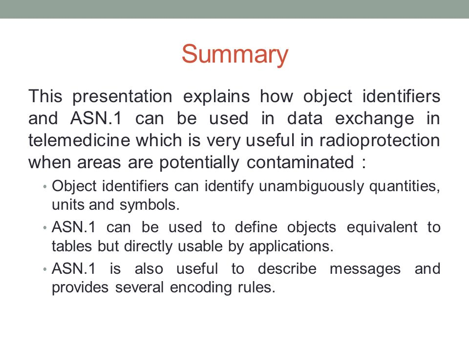Summary This presentation explains how object identifiers and ASN.1 can be used in data exchange in telemedicine which is very useful in radioprotecti