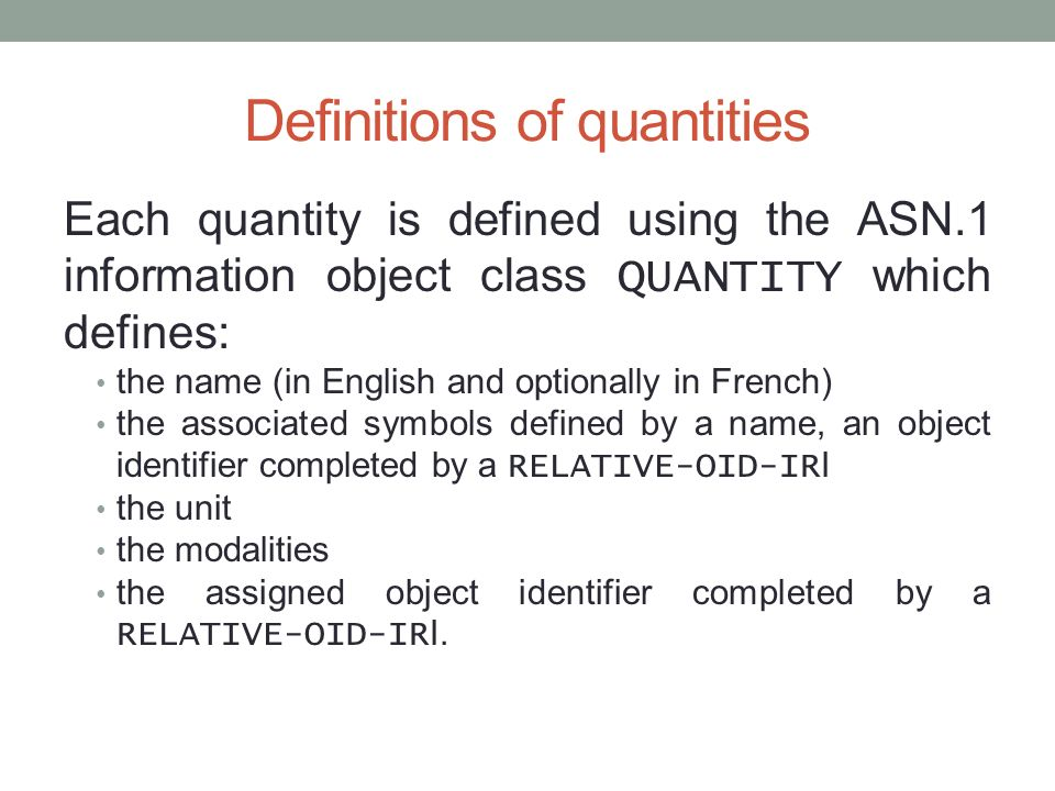 Definitions of quantities Each quantity is defined using the ASN.1 information object class QUANTITY which defines: the name (in English and optionally in French) the associated symbols defined by a name, an object identifier completed by a RELATIVE-OID-IR I the unit the modalities the assigned object identifier completed by a RELATIVE-OID-IR I.