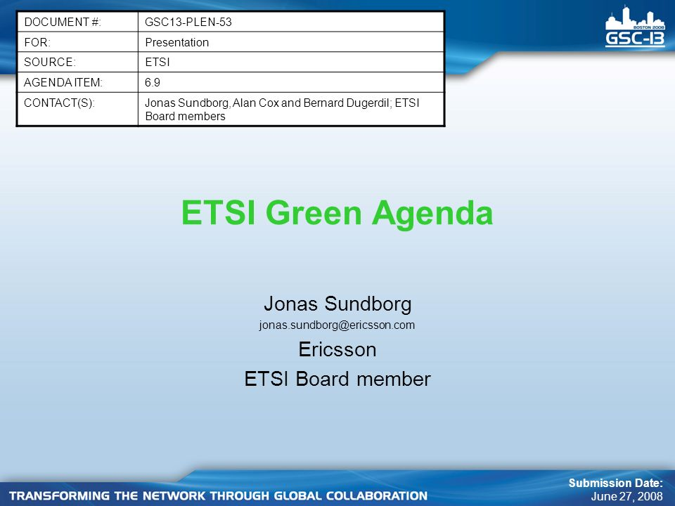 ETSI Green Agenda Jonas Sundborg jonas.sundborg@ericsson.com Ericsson ETSI Board member DOCUMENT #:GSC13-PLEN-53 FOR:Presentation SOURCE:ETSI AGENDA ITEM:6.9 CONTACT(S):Jonas Sundborg, Alan Cox and Bernard Dugerdil; ETSI Board members Submission Date: June 27, 2008