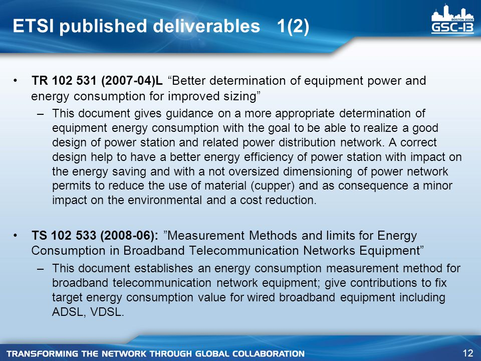 12 ETSI published deliverables 1(2) TR 102 531 (2007-04)L Better determination of equipment power and energy consumption for improved sizing –This document gives guidance on a more appropriate determination of equipment energy consumption with the goal to be able to realize a good design of power station and related power distribution network.